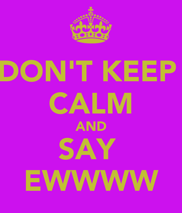 DON'T KEEP  CALM AND SAY  EWWWW