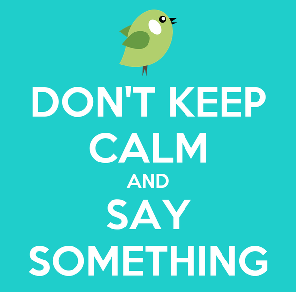 DON'T KEEP CALM AND SAY SOMETHING