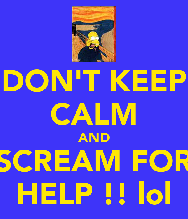 DON'T KEEP CALM AND SCREAM FOR HELP !! lol