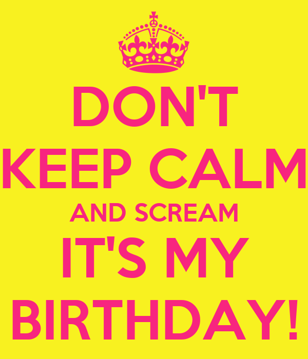 DON'T KEEP CALM AND SCREAM IT'S MY BIRTHDAY!