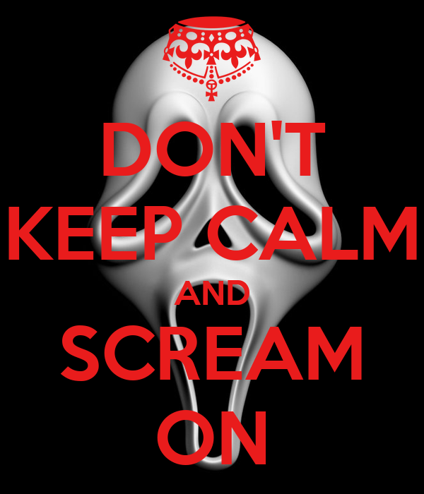 DON'T KEEP CALM AND SCREAM ON