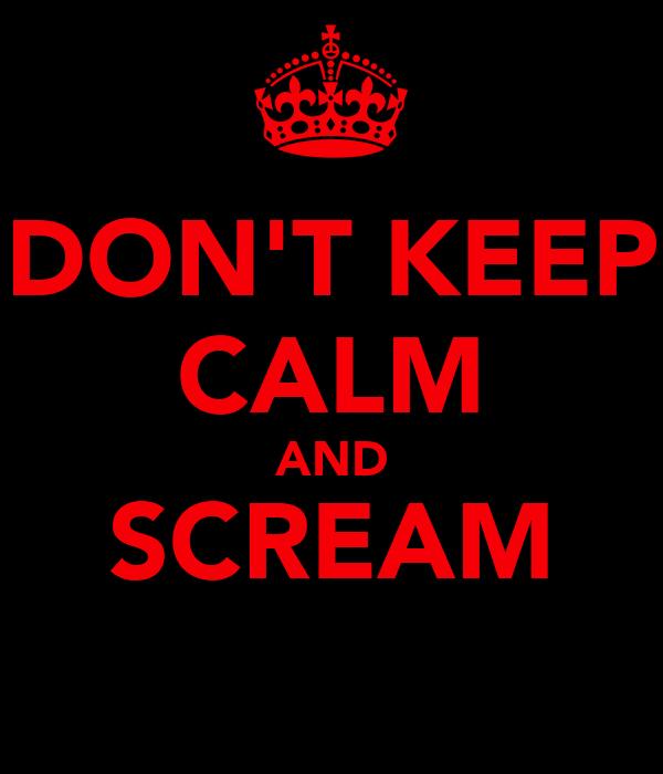 DON'T KEEP CALM AND SCREAM