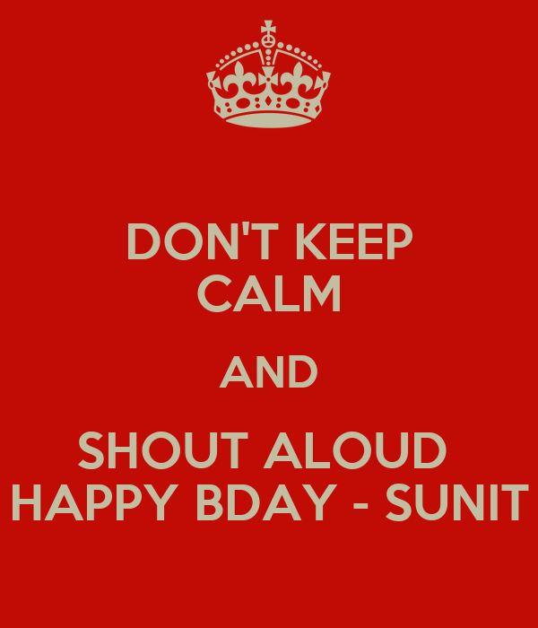 DON'T KEEP CALM AND SHOUT ALOUD  HAPPY BDAY - SUNIT