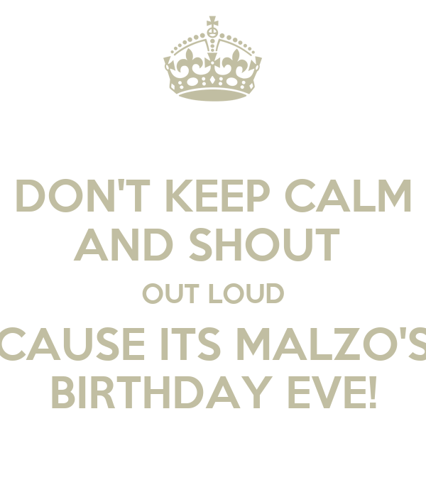 DON'T KEEP CALM AND SHOUT  OUT LOUD CAUSE ITS MALZO'S BIRTHDAY EVE!