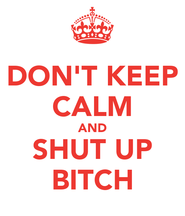 DON'T KEEP CALM AND SHUT UP BITCH