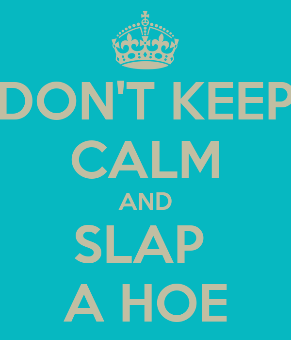 DON'T KEEP CALM AND SLAP  A HOE
