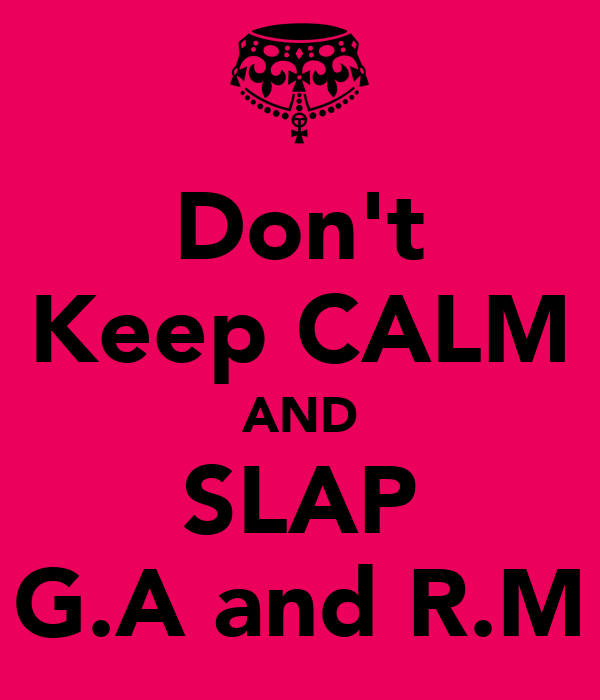 Don't Keep CALM AND SLAP G.A and R.M