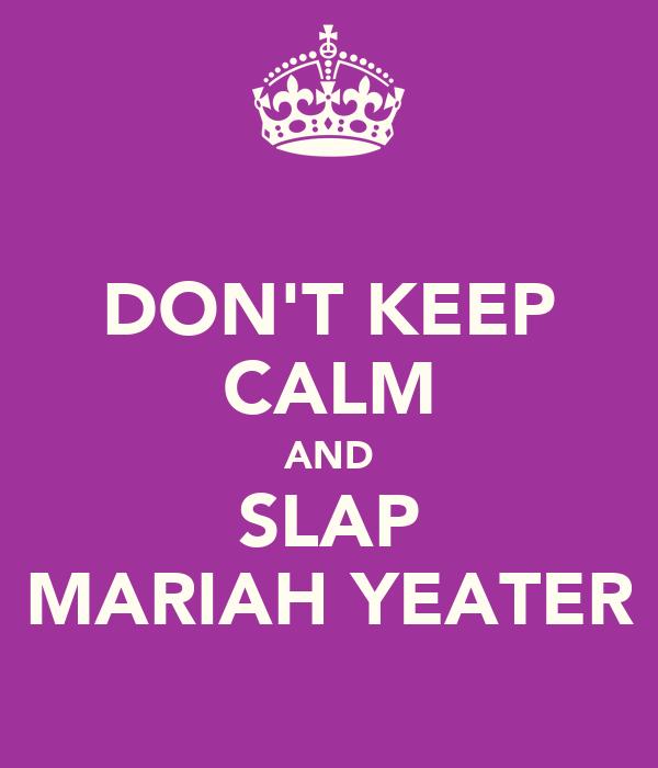 DON'T KEEP CALM AND SLAP MARIAH YEATER