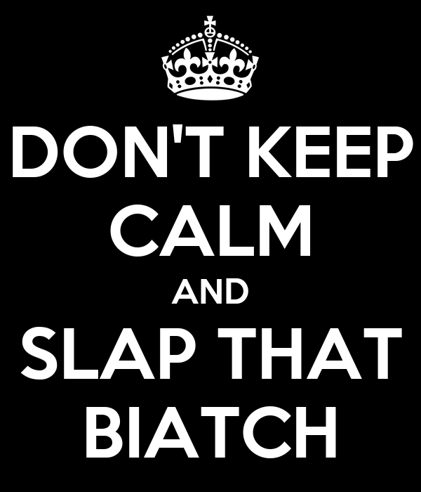 DON'T KEEP CALM AND SLAP THAT BIATCH