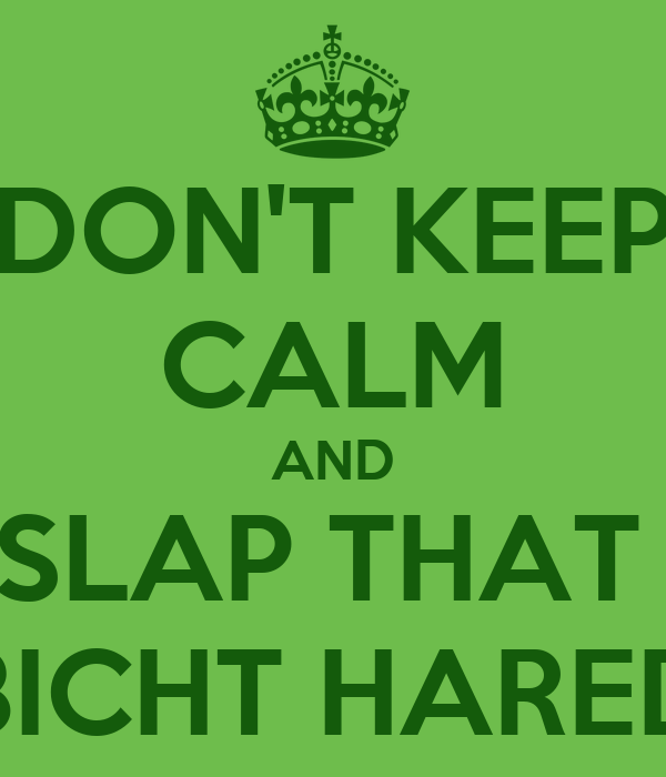 DON'T KEEP CALM AND SLAP THAT  BICHT HARED