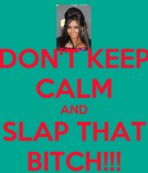 DON'T KEEP CALM AND SLAP THAT BITCH!!!