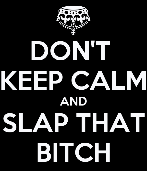 DON'T  KEEP CALM AND SLAP THAT BITCH