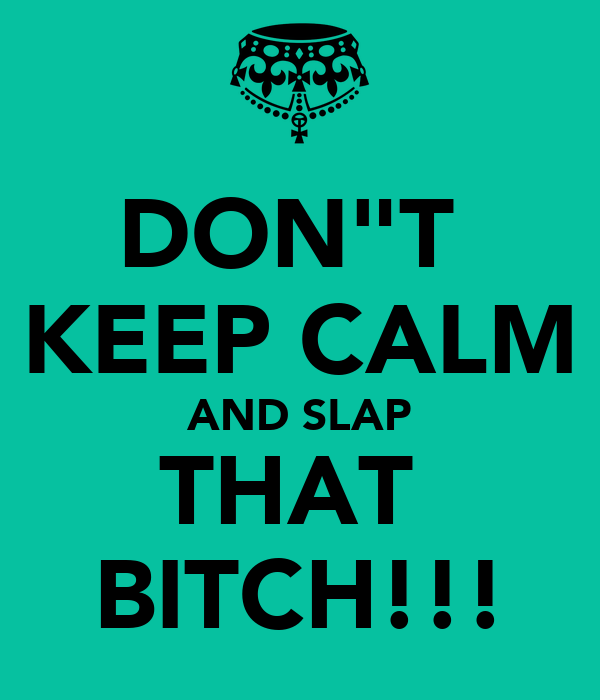 "DON""T  KEEP CALM AND SLAP THAT  BITCH!!!"