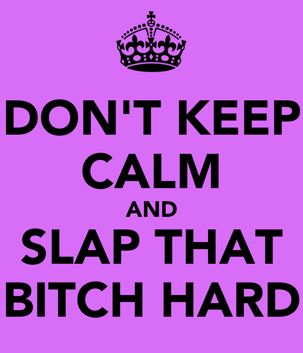 DON'T KEEP CALM AND SLAP THAT BITCH HARD