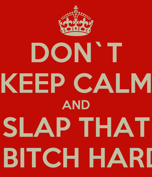DON`T KEEP CALM AND SLAP THAT   BITCH HARD