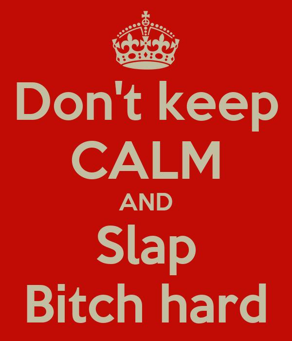 Don't keep CALM AND Slap Bitch hard
