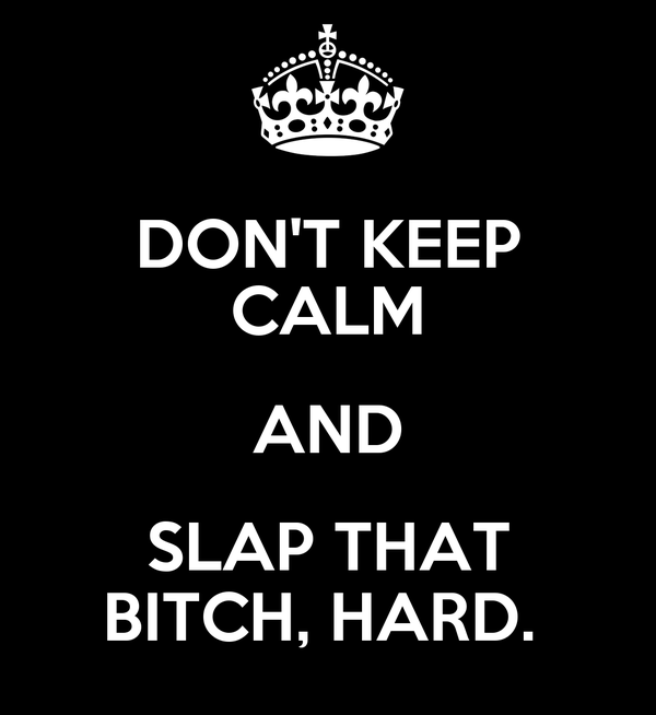 DON'T KEEP CALM AND SLAP THAT BITCH, HARD.
