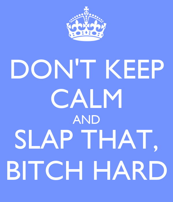 DON'T KEEP CALM AND SLAP THAT, BITCH HARD
