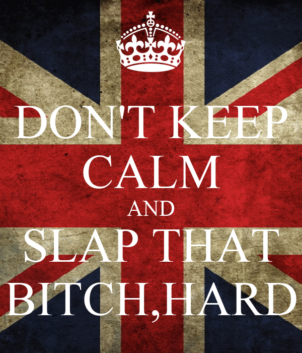 DON'T KEEP CALM AND SLAP THAT BITCH,HARD