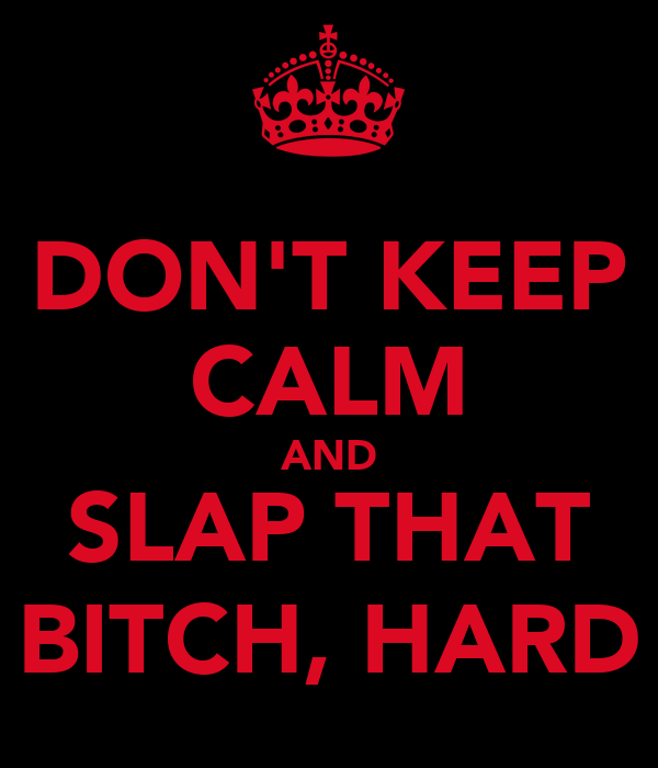 DON'T KEEP CALM AND SLAP THAT BITCH, HARD