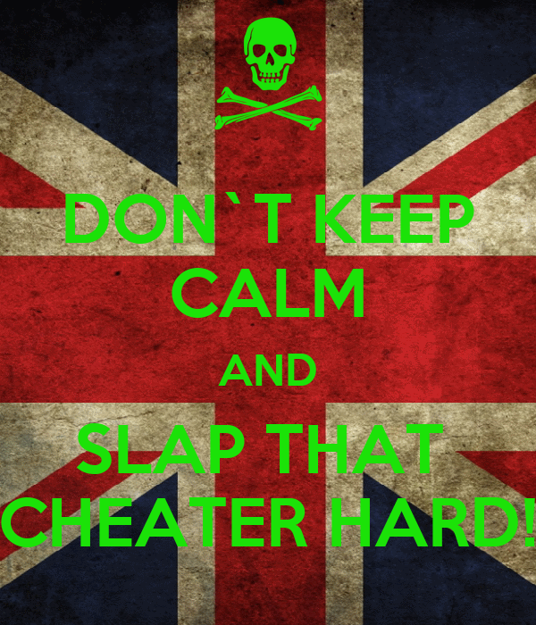 DON`T KEEP CALM AND SLAP THAT  CHEATER HARD!