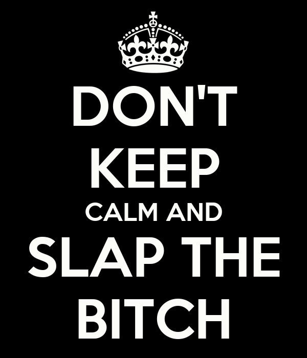 DON'T KEEP CALM AND SLAP THE BITCH