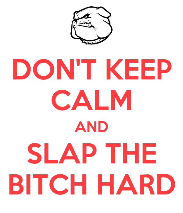 DON'T KEEP CALM AND SLAP THE BITCH HARD