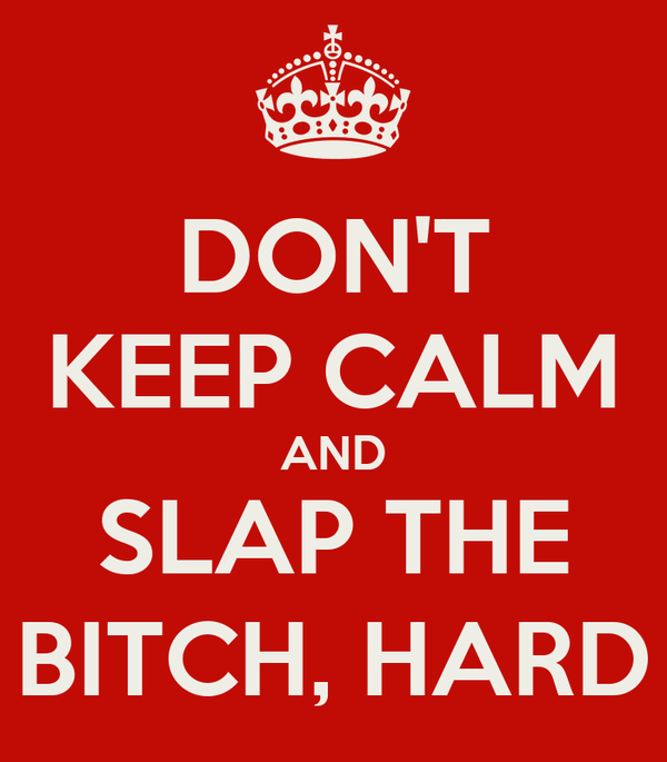 DON'T KEEP CALM AND SLAP THE BITCH, HARD