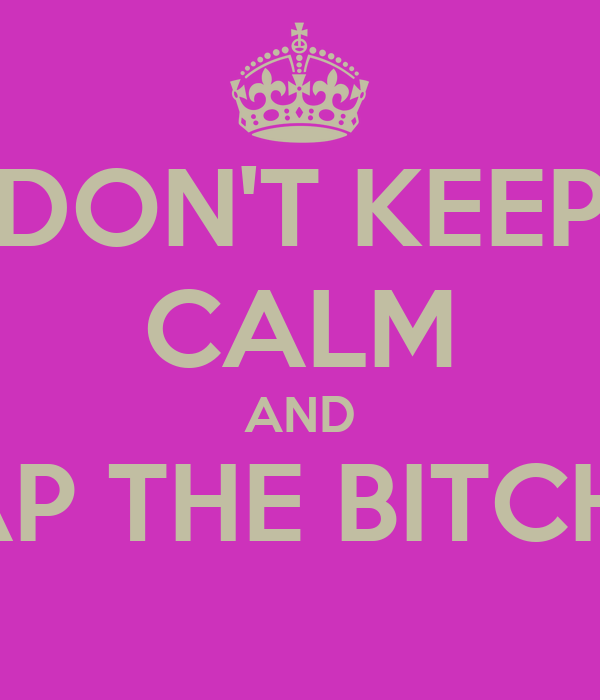 DON'T KEEP CALM AND SLAP THE BITCHES