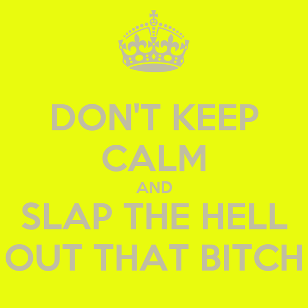 DON'T KEEP CALM AND SLAP THE HELL OUT THAT BITCH