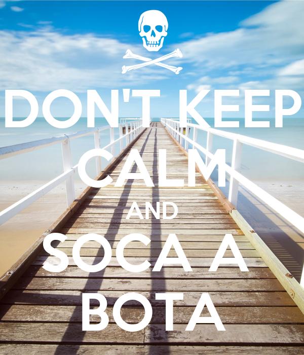 DON'T KEEP CALM AND SOCA A  BOTA