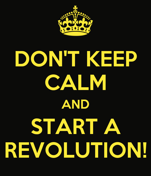 DON'T KEEP CALM AND START A REVOLUTION!