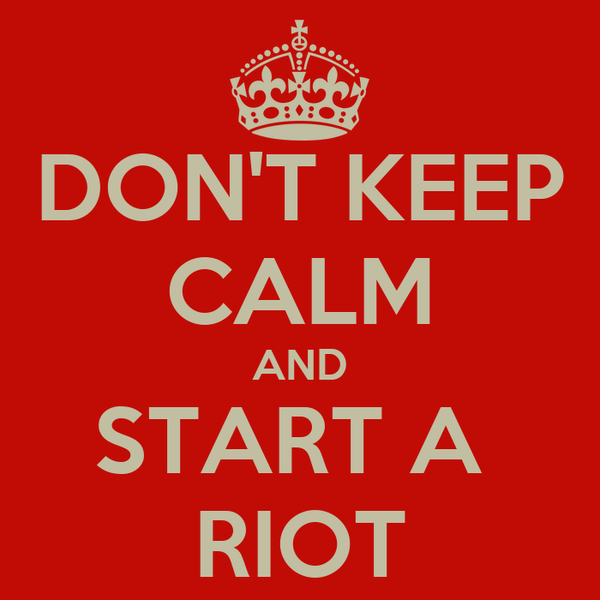 DON'T KEEP CALM AND START A  RIOT