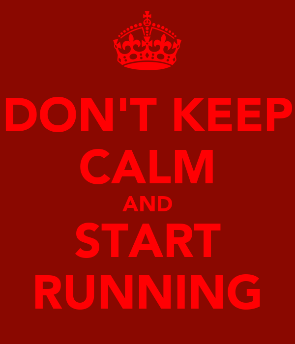 DON'T KEEP CALM AND START RUNNING
