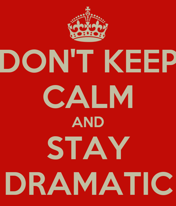 DON'T KEEP CALM AND STAY DRAMATIC
