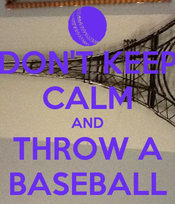 DON'T KEEP CALM AND THROW A BASEBALL