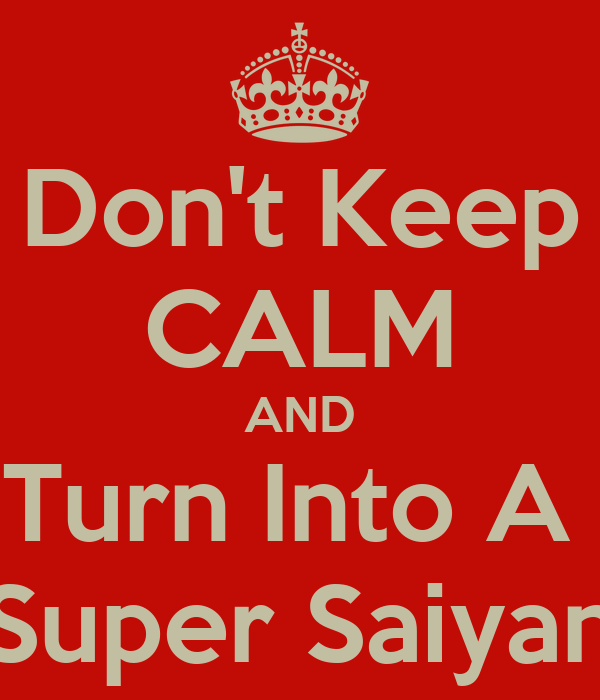 Don't Keep CALM AND Turn Into A  Super Saiyan