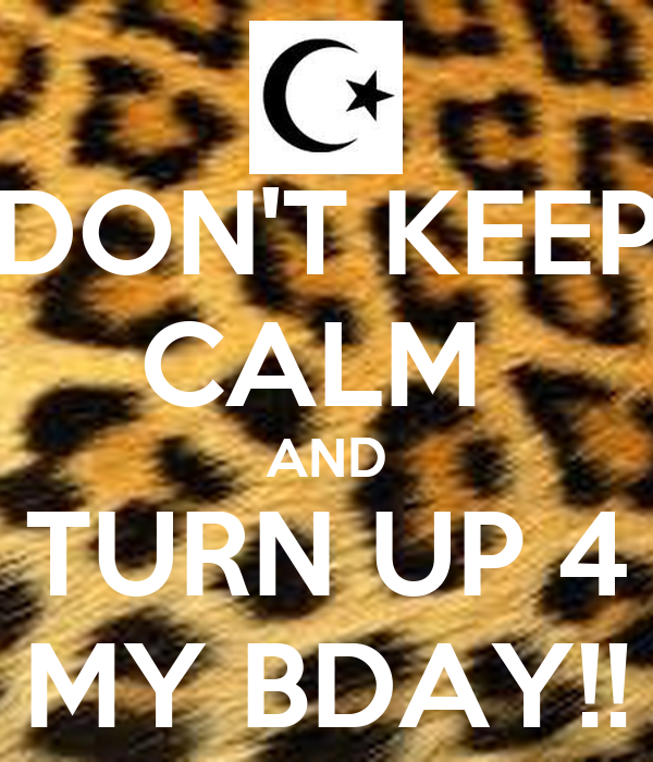 DON'T KEEP CALM  AND TURN UP 4 MY BDAY!!