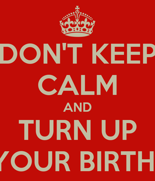 DON'T KEEP CALM AND TURN UP IT'S YOUR BIRTHDAY