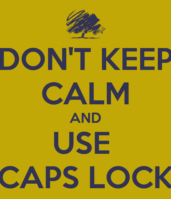 DON'T KEEP CALM AND USE  CAPS LOCK
