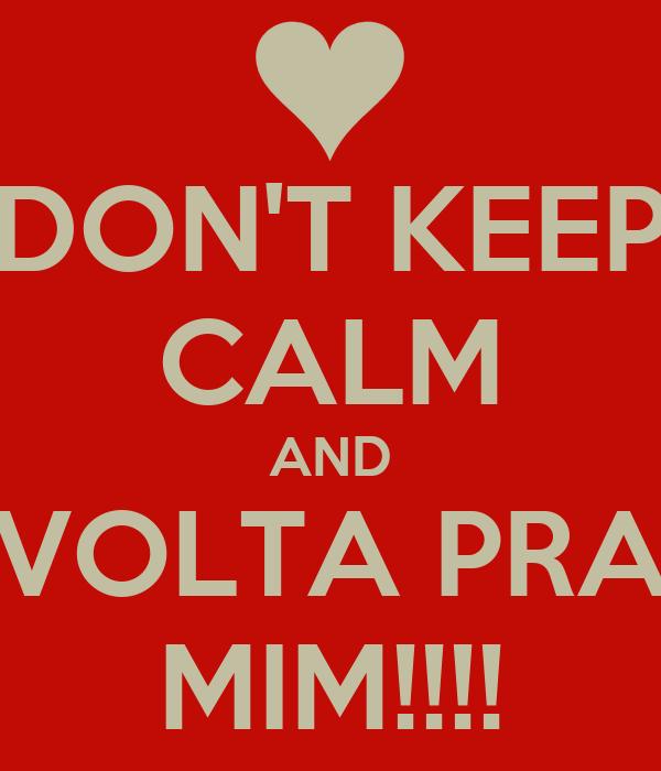 DON'T KEEP CALM AND VOLTA PRA MIM!!!!