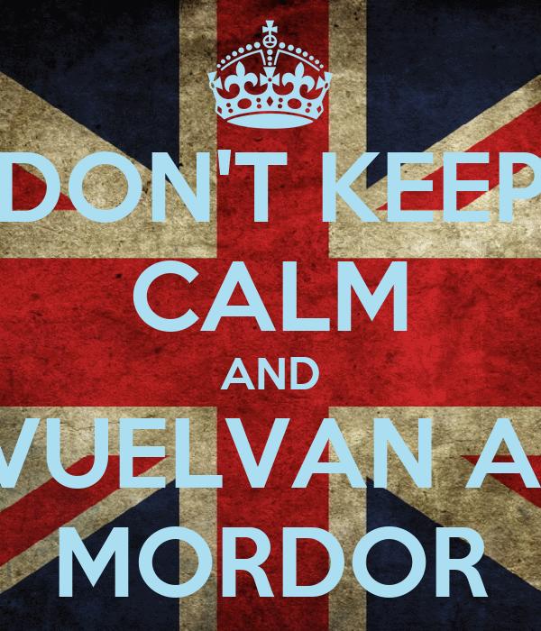 DON'T KEEP CALM AND VUELVAN A  MORDOR