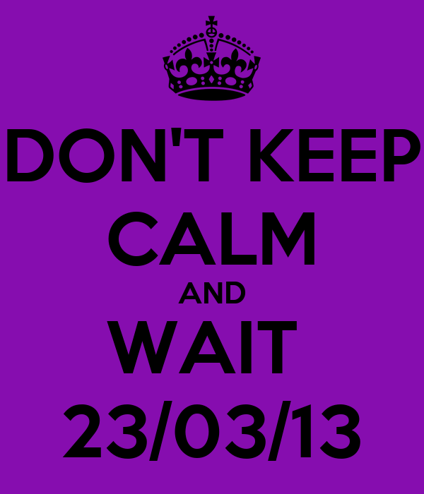 DON'T KEEP CALM AND WAIT  23/03/13