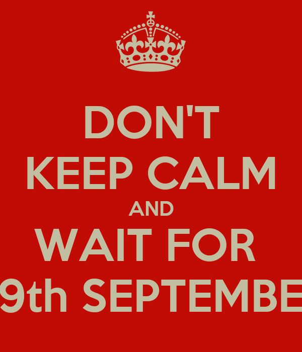 DON'T KEEP CALM AND WAIT FOR  29th SEPTEMBER