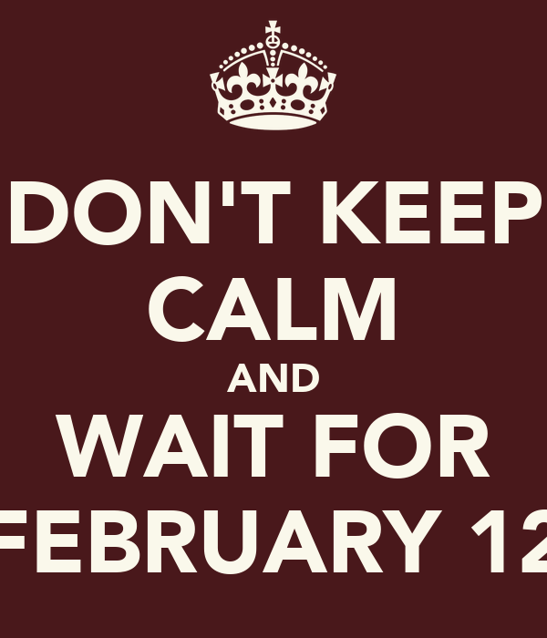 DON'T KEEP CALM AND WAIT FOR FEBRUARY 12