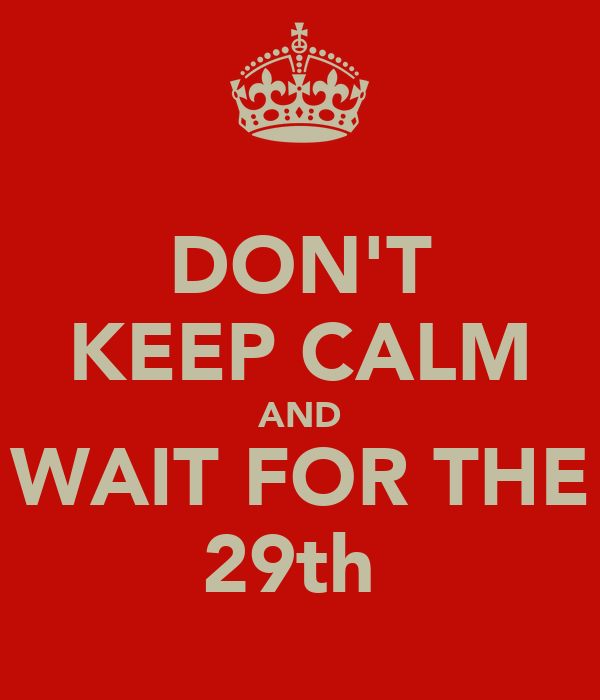 DON'T KEEP CALM AND WAIT FOR THE 29th
