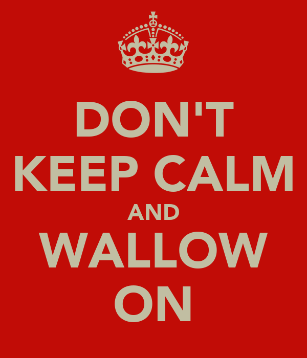 DON'T KEEP CALM AND WALLOW ON