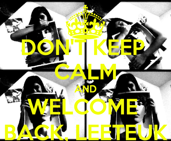 DON'T KEEP  CALM AND WELCOME  BACK, LEETEUK