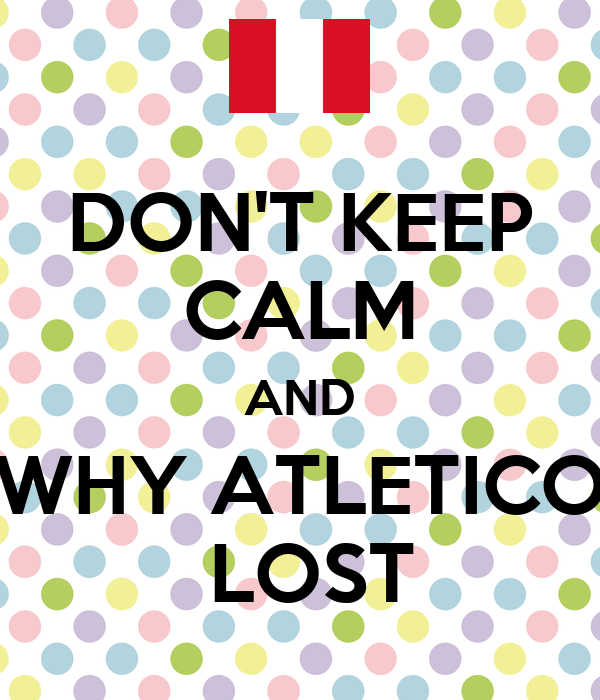DON'T KEEP CALM AND WHY ATLETICO  LOST