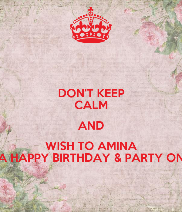 DON'T KEEP CALM AND WISH TO AMINA A HAPPY BIRTHDAY & PARTY ON